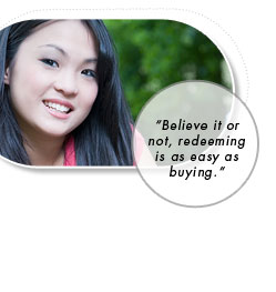 Believe it or not, redeeming is as easy as buying.